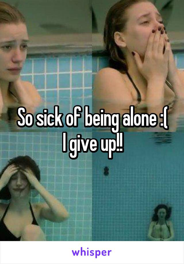 So sick of being alone :( I give up!!