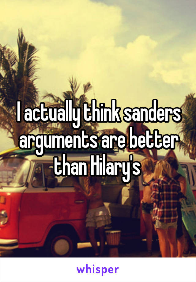 I actually think sanders arguments are better than Hilary's