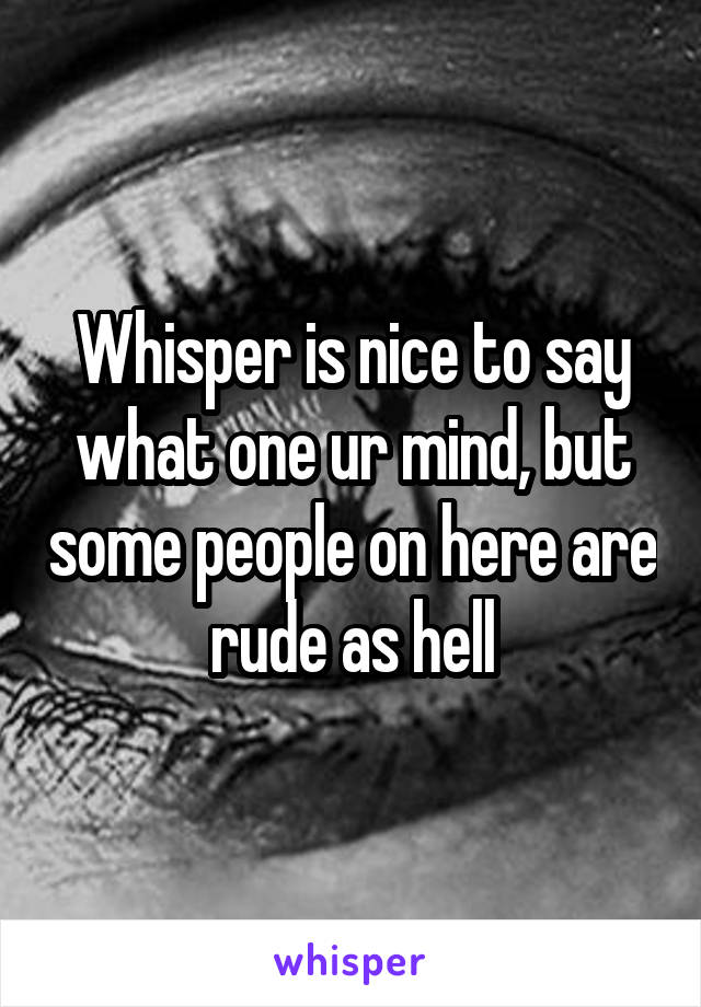 Whisper is nice to say what one ur mind, but some people on here are rude as hell