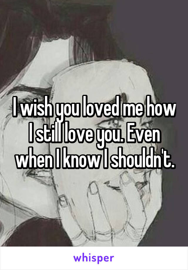 I wish you loved me how I still love you. Even when I know I shouldn't.