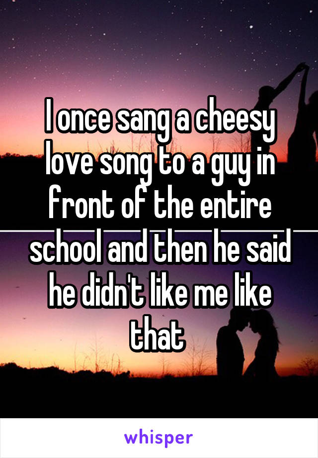 I once sang a cheesy love song to a guy in front of the entire school and then he said he didn't like me like that