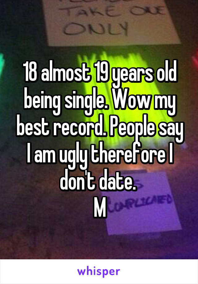 18 almost 19 years old being single. Wow my best record. People say I am ugly therefore I don't date.  M