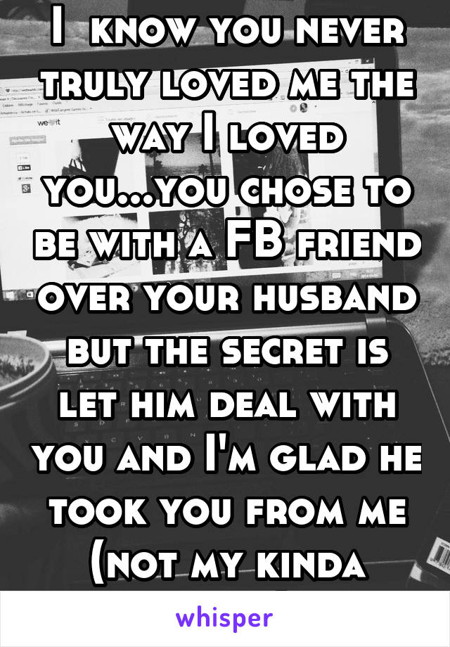 I  know you never truly loved me the way I loved you...you chose to be with a FB friend over your husband but the secret is let him deal with you and I'm glad he took you from me (not my kinda crazy)