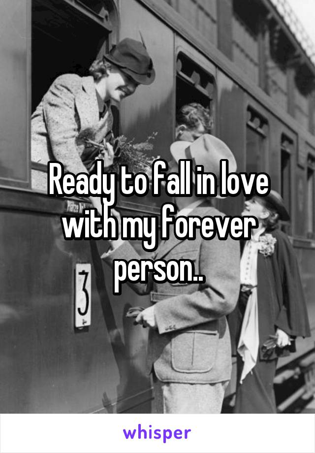 Ready to fall in love with my forever person..