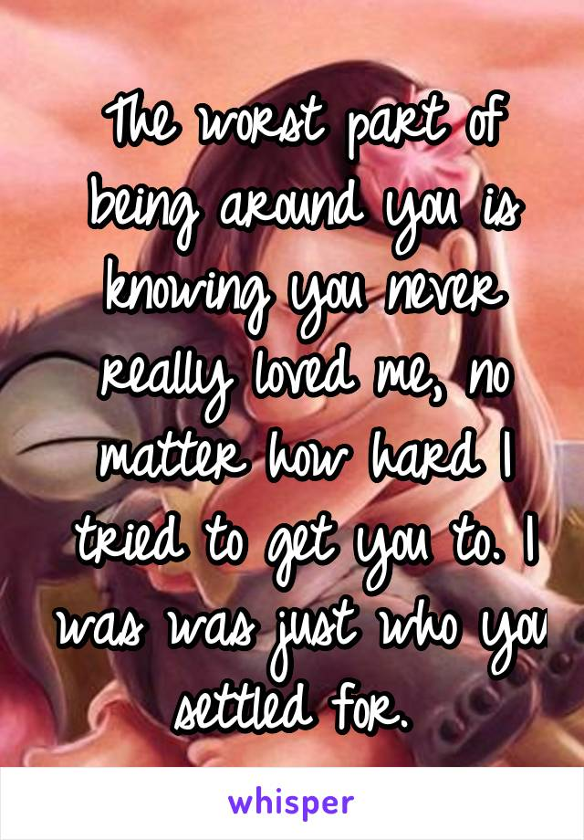 The worst part of being around you is knowing you never really loved me, no matter how hard I tried to get you to. I was was just who you settled for.