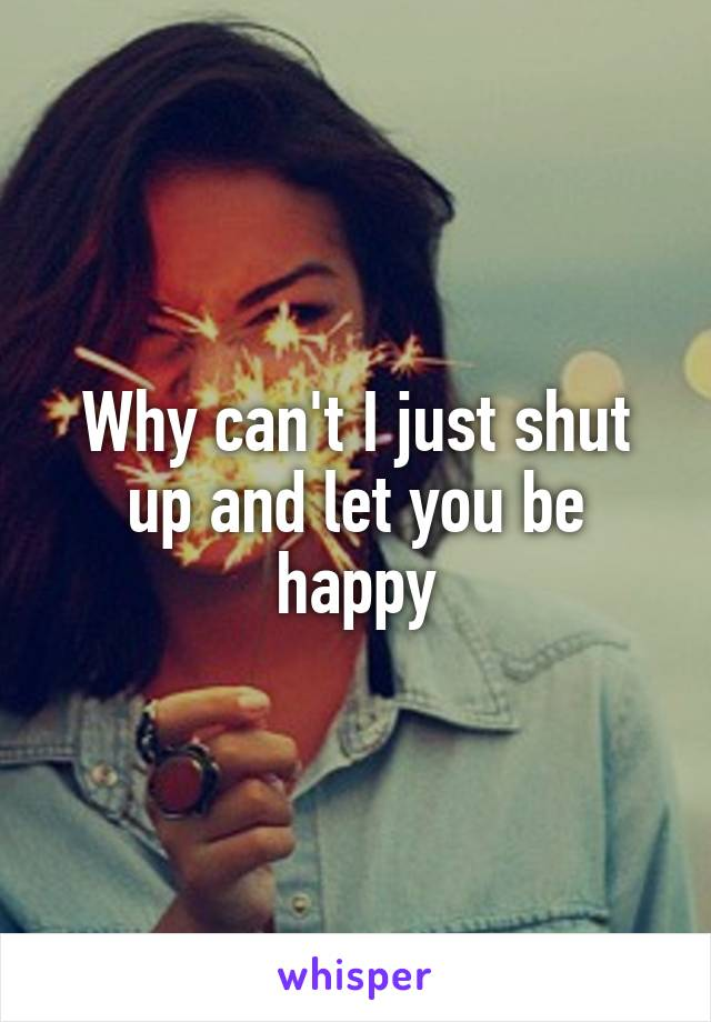 Why can't I just shut up and let you be happy