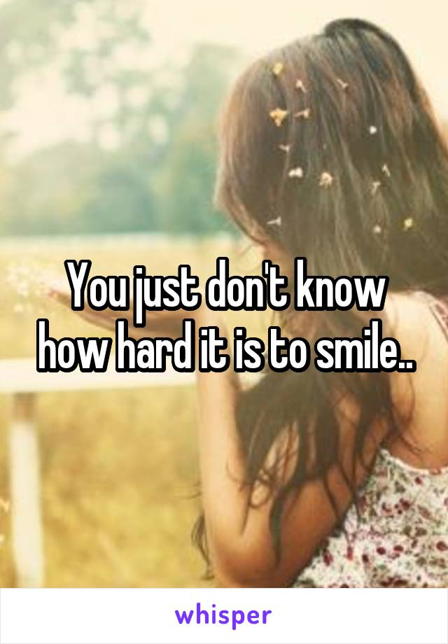 You just don't know how hard it is to smile..