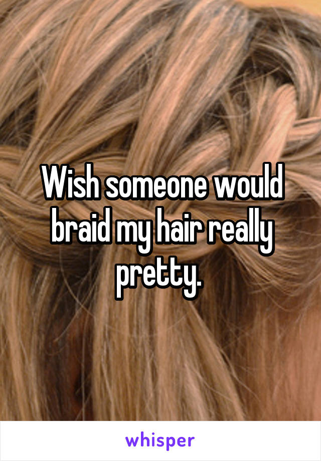 Wish someone would braid my hair really pretty.