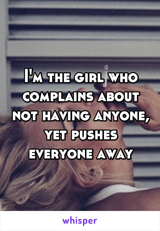 I'm the girl who complains about not having anyone, yet pushes everyone away