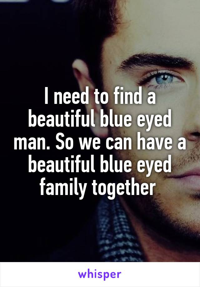 I need to find a beautiful blue eyed man. So we can have a beautiful blue eyed family together