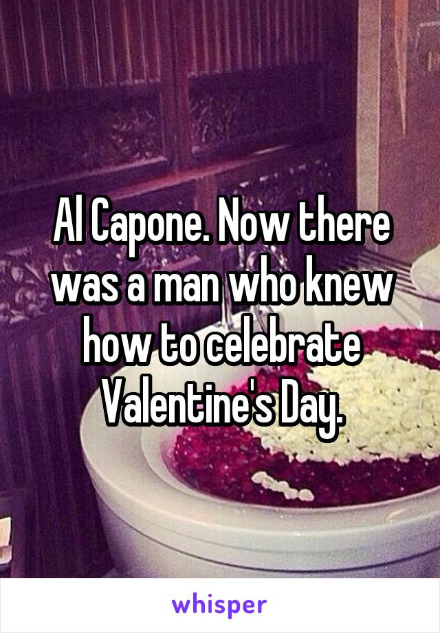 Al Capone. Now there was a man who knew how to celebrate Valentine's Day.