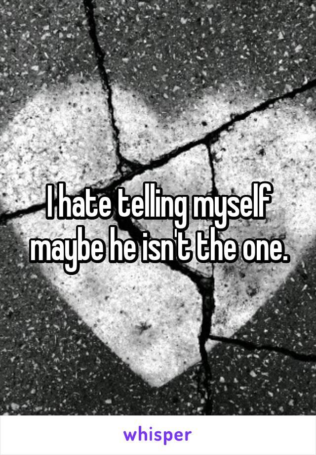 I hate telling myself maybe he isn't the one.