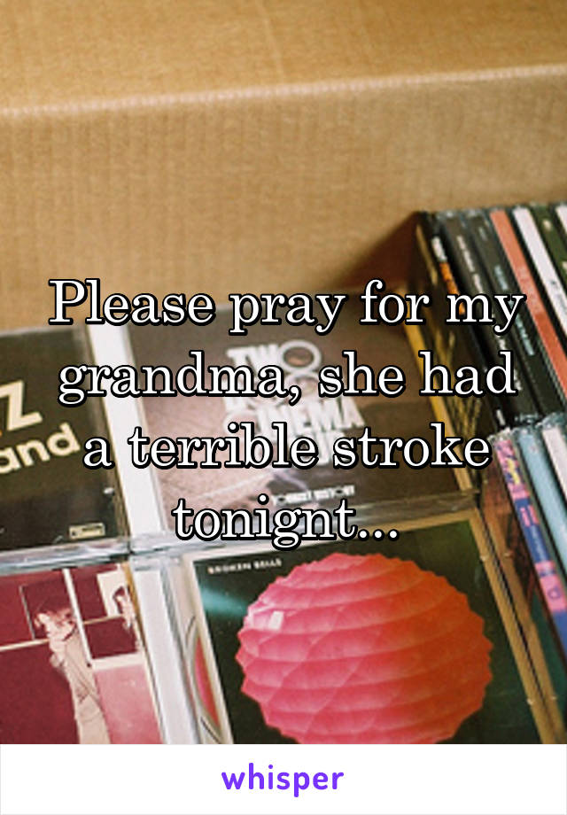 Please pray for my grandma, she had a terrible stroke tonignt...