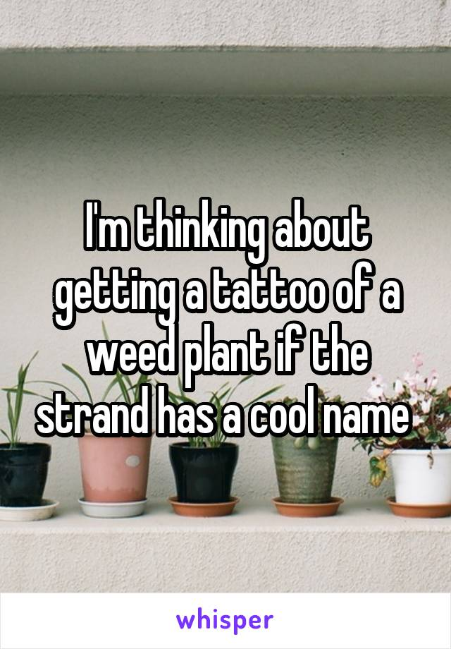 I'm thinking about getting a tattoo of a weed plant if the strand has a cool name