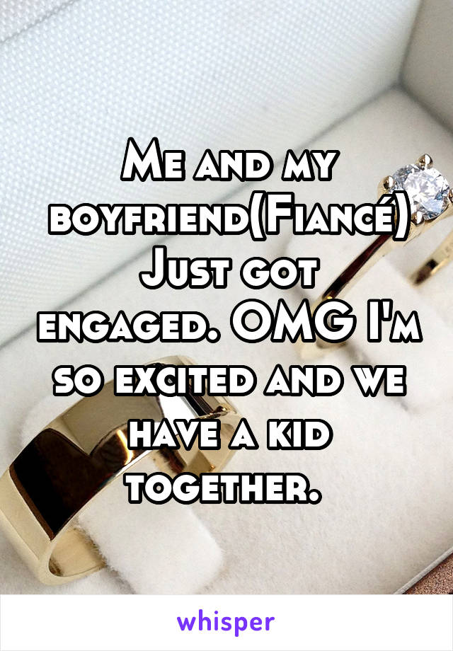 Me and my boyfriend(Fiancé) Just got engaged. OMG I'm so excited and we have a kid together.