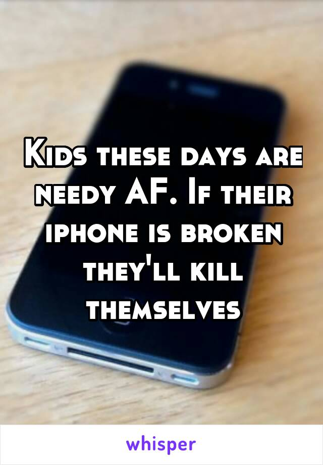 Kids these days are needy AF. If their iphone is broken they'll kill themselves