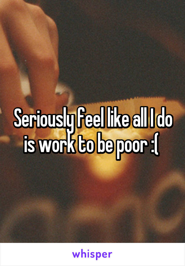 Seriously feel like all I do is work to be poor :(