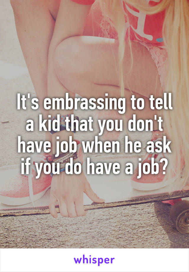 It's embrassing to tell a kid that you don't have job when he ask if you do have a job?