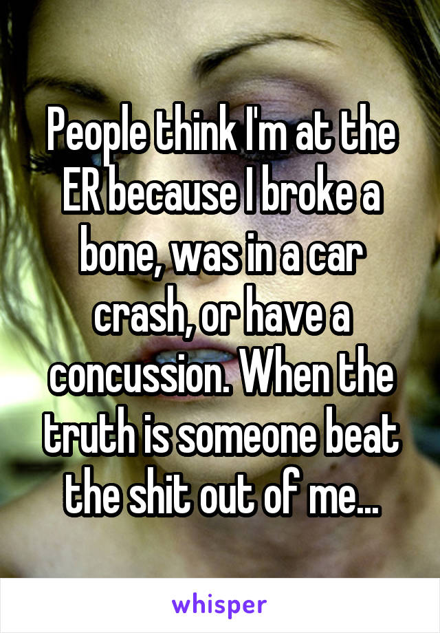 People think I'm at the ER because I broke a bone, was in a car crash, or have a concussion. When the truth is someone beat the shit out of me...