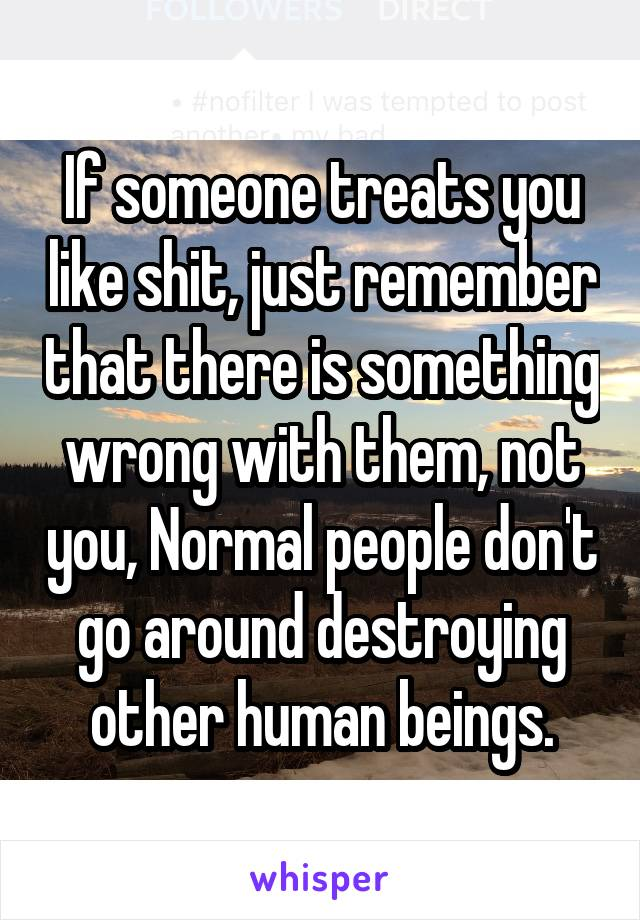 If someone treats you like shit, just remember that there is something wrong with them, not you, Normal people don't go around destroying other human beings.