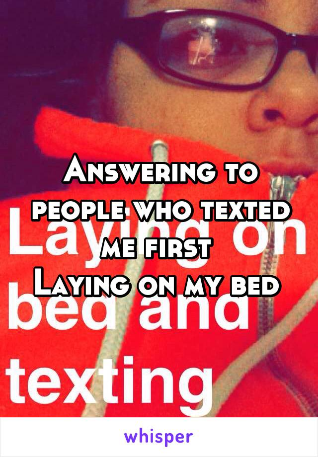 Answering to people who texted me first  Laying on my bed