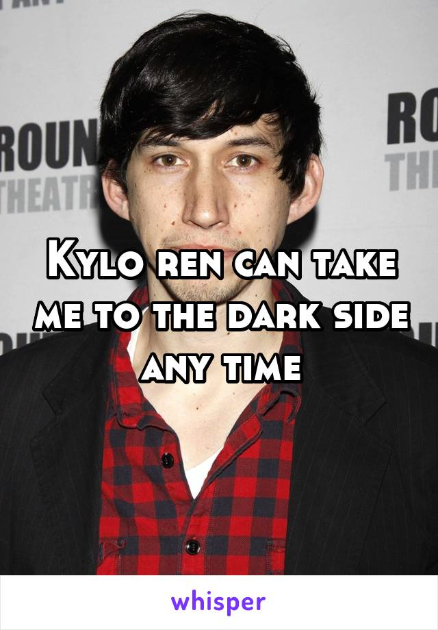 Kylo ren can take me to the dark side any time