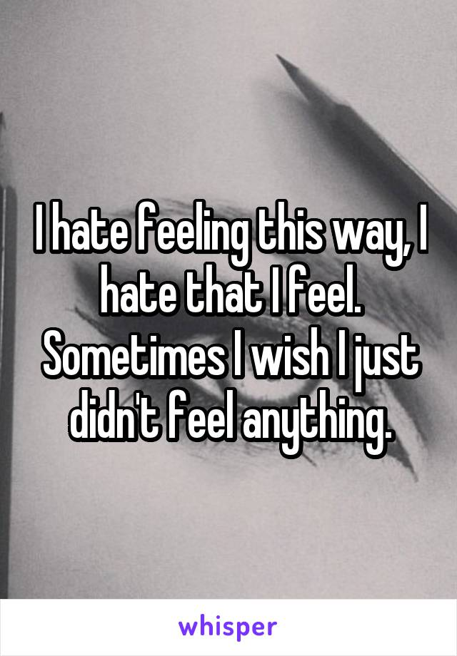 I hate feeling this way, I hate that I feel. Sometimes I wish I just didn't feel anything.