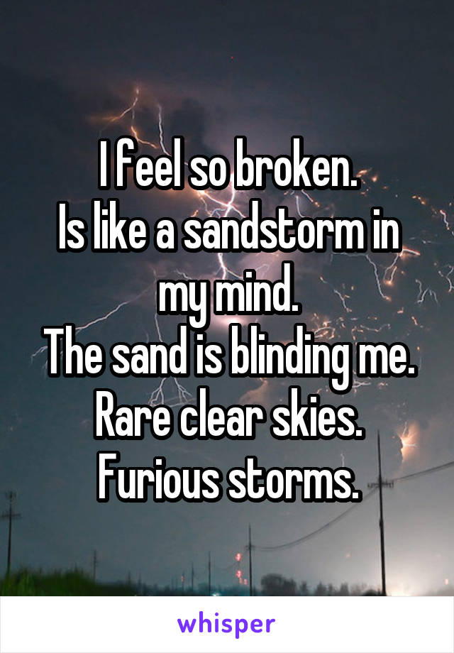 I feel so broken. Is like a sandstorm in my mind. The sand is blinding me. Rare clear skies. Furious storms.