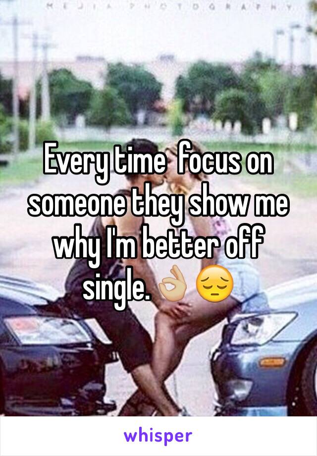 Every time  focus on someone they show me why I'm better off single.👌🏼😔