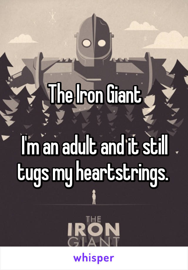 The Iron Giant  I'm an adult and it still tugs my heartstrings.