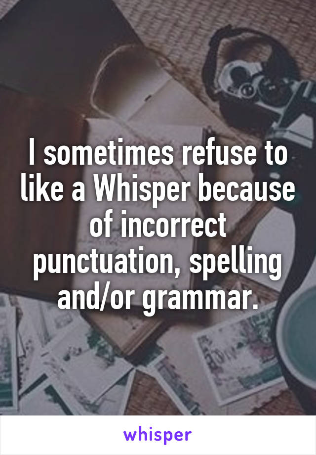 I sometimes refuse to like a Whisper because of incorrect punctuation, spelling and/or grammar.