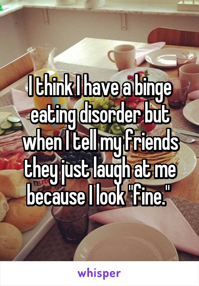 "I think I have a binge eating disorder but when I tell my friends they just laugh at me because I look ""fine."""