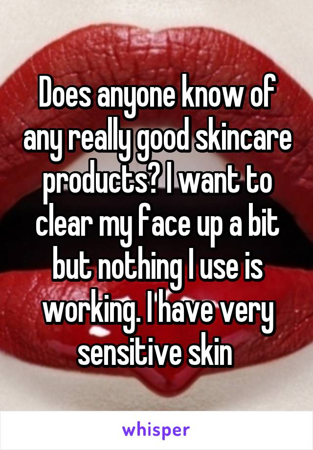 Does anyone know of any really good skincare products? I want to clear my face up a bit but nothing I use is working. I have very sensitive skin