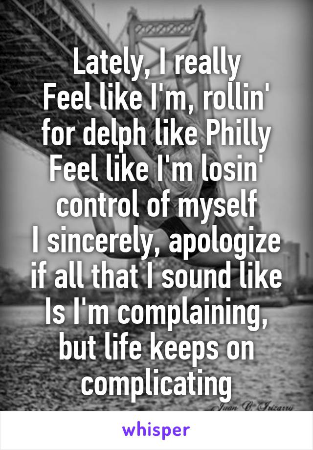 Lately, I really Feel like I'm, rollin' for delph like Philly Feel like I'm losin' control of myself I sincerely, apologize if all that I sound like Is I'm complaining, but life keeps on complicating