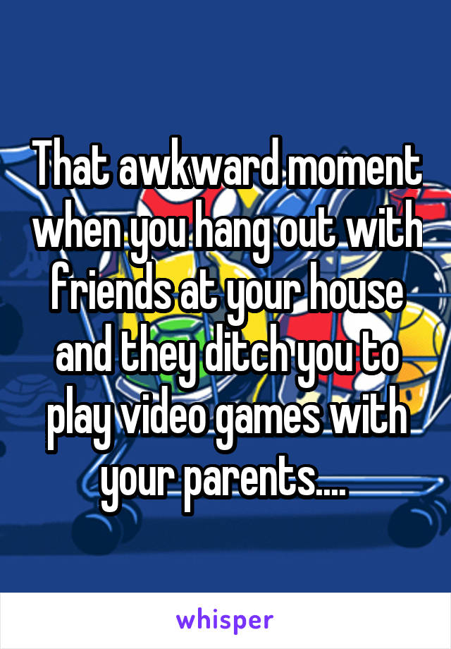 That awkward moment when you hang out with friends at your house and they ditch you to play video games with your parents....