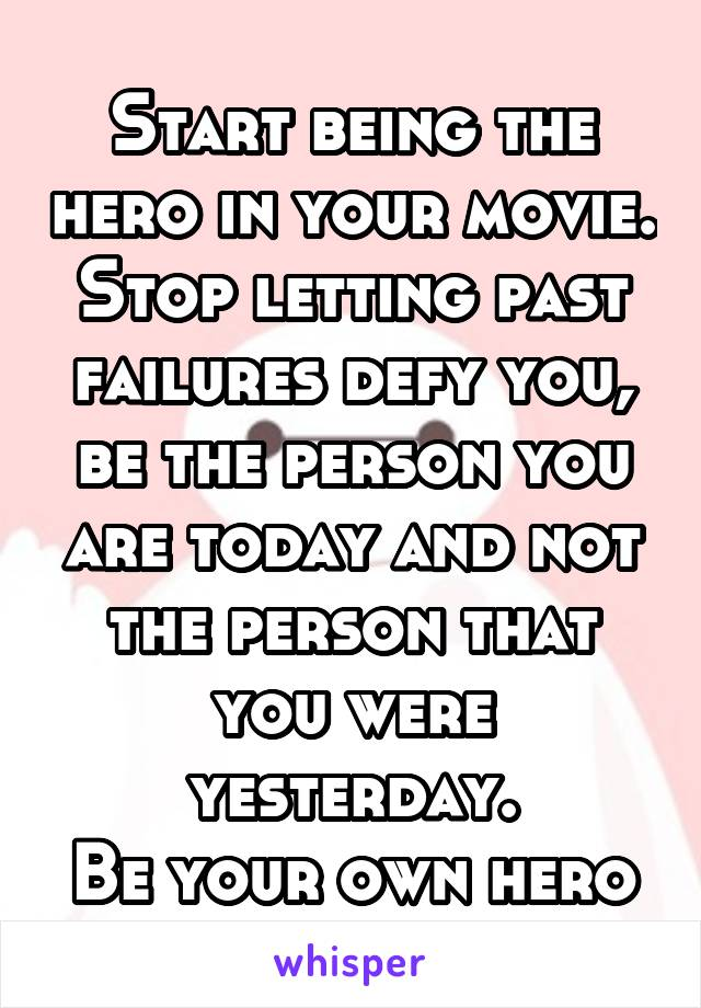 Start being the hero in your movie. Stop letting past failures defy you, be the person you are today and not the person that you were yesterday. Be your own hero