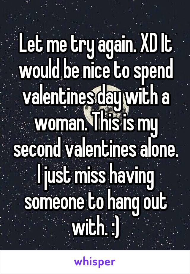 Let me try again. XD It would be nice to spend valentines day with a woman. This is my second valentines alone. I just miss having someone to hang out with. :)