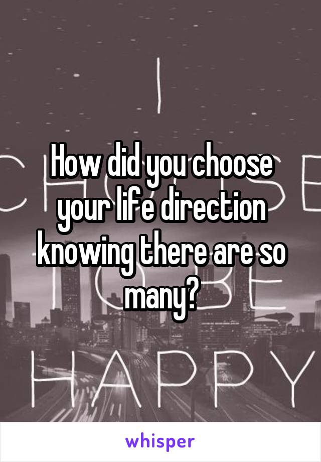 How did you choose your life direction knowing there are so many?