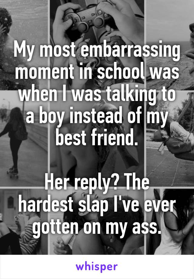 My most embarrassing moment in school was when I was talking to a boy instead of my best friend.  Her reply? The hardest slap I've ever gotten on my ass.