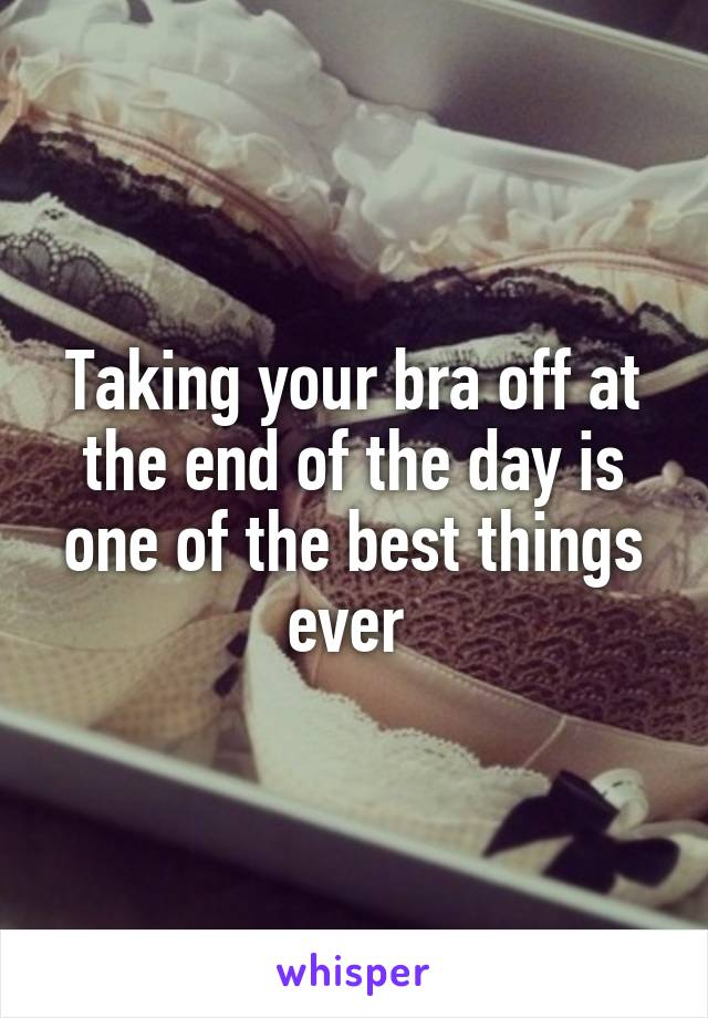 Taking your bra off at the end of the day is one of the best things ever