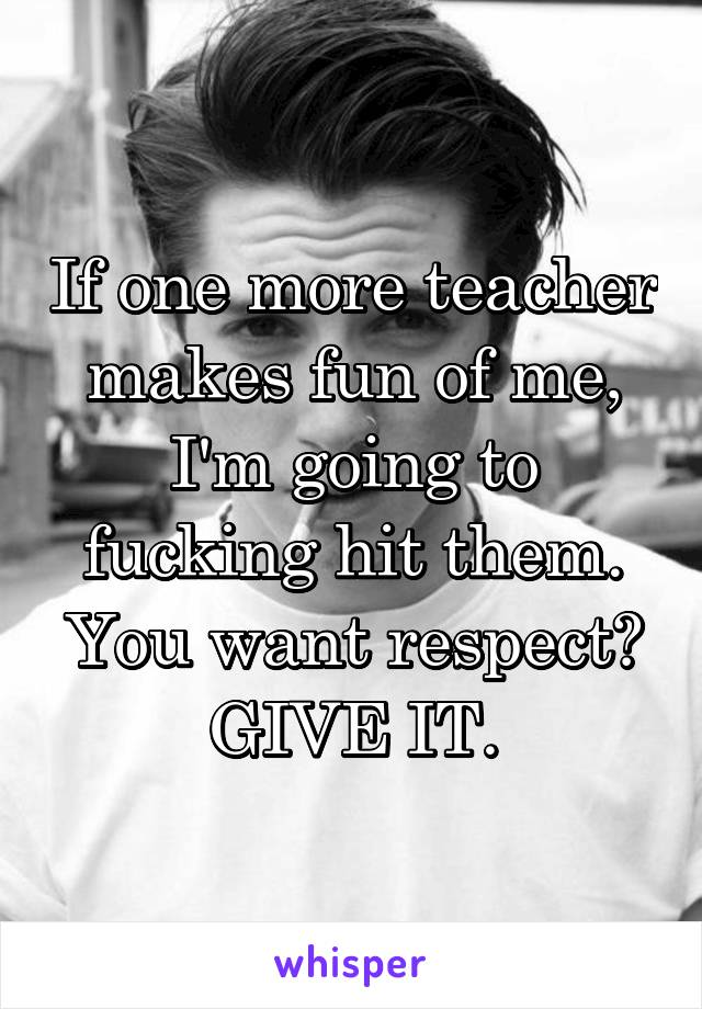 If one more teacher makes fun of me, I'm going to fucking hit them. You want respect? GIVE IT.