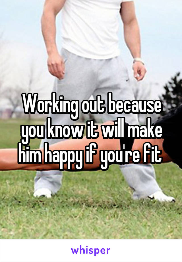 Working out because you know it will make him happy if you're fit