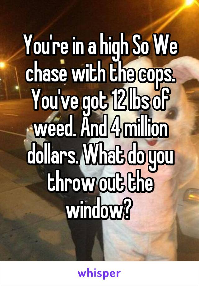 You're in a high So We chase with the cops. You've got 12 lbs of weed. And 4 million dollars. What do you throw out the window?