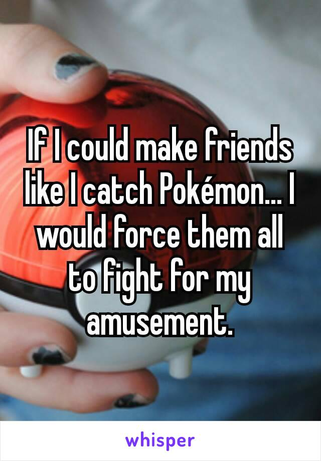 If I could make friends like I catch Pokémon... I would force them all to fight for my amusement.