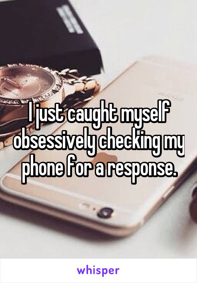 I just caught myself obsessively checking my phone for a response.