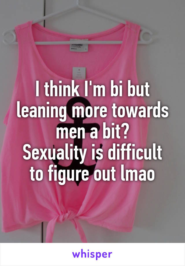 I think I'm bi but leaning more towards men a bit? Sexuality is difficult to figure out lmao