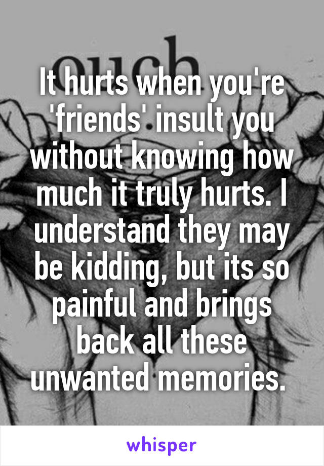 It hurts when you're 'friends' insult you without knowing how much it truly hurts. I understand they may be kidding, but its so painful and brings back all these unwanted memories.