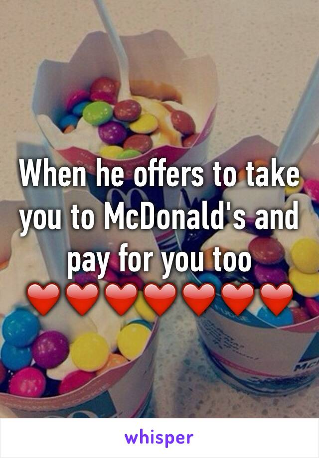 When he offers to take you to McDonald's and pay for you too ❤️❤️❤️❤️❤️❤️❤️