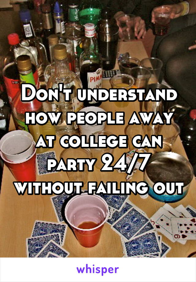 Don't understand how people away at college can party 24/7 without failing out