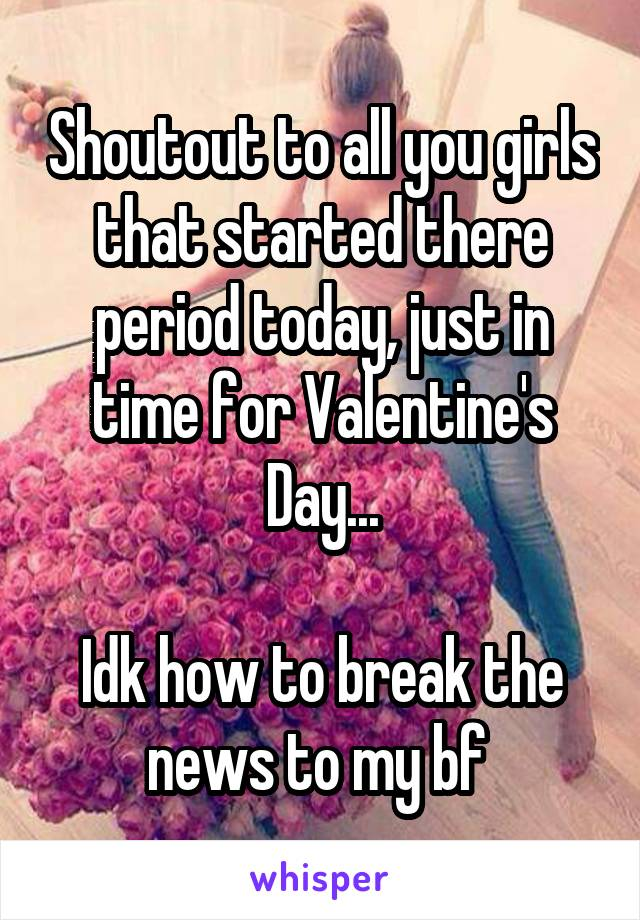 Shoutout to all you girls that started there period today, just in time for Valentine's Day...  Idk how to break the news to my bf